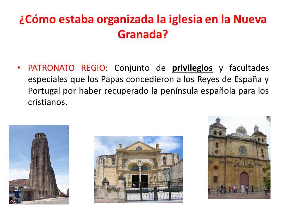 ¿Cómo estaba organizada la iglesia en la Nueva Granada? PATRONATO REGIO: Conjunto de privilegios y facultades especiales que los Papas concedieron a l