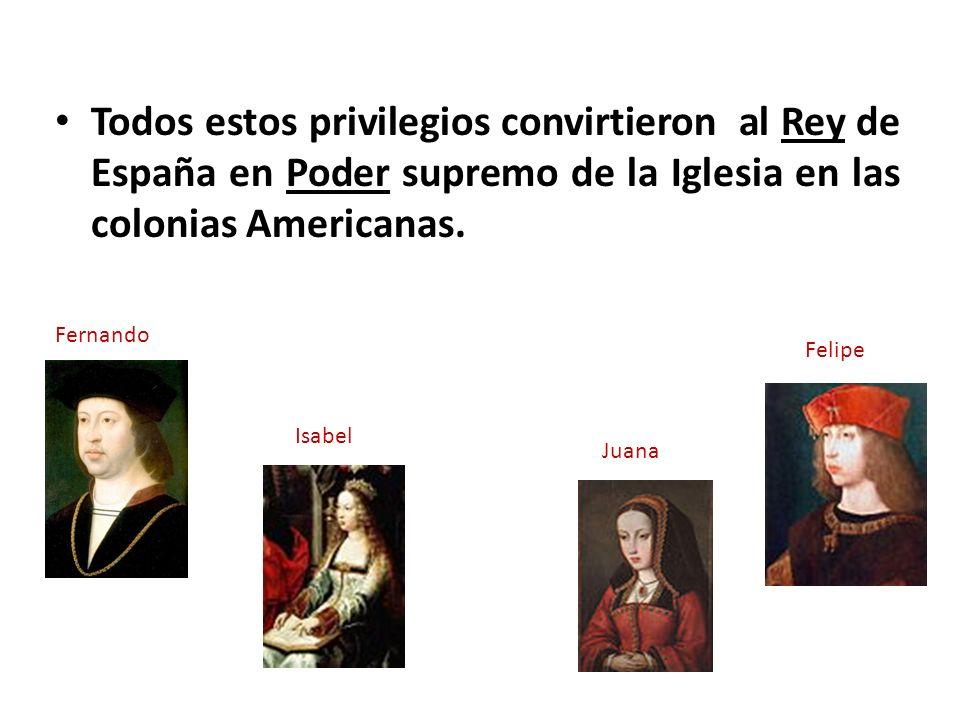Todos estos privilegios convirtieron al Rey de España en Poder supremo de la Iglesia en las colonias Americanas. Fernando Isabel Juana Felipe