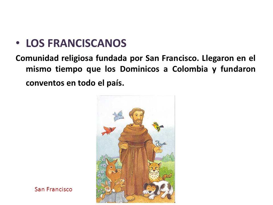 LOS FRANCISCANOS Comunidad religiosa fundada por San Francisco. Llegaron en el mismo tiempo que los Dominicos a Colombia y fundaron conventos en todo