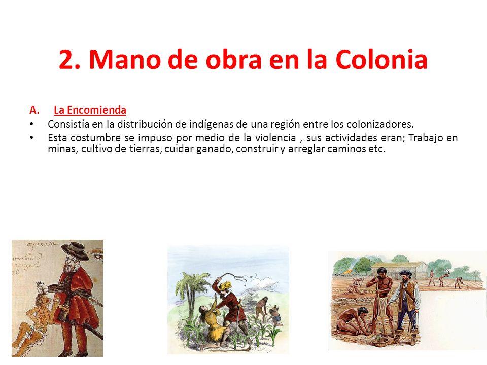 2. Mano de obra en la Colonia A.La Encomienda Consistía en la distribución de indígenas de una región entre los colonizadores. Esta costumbre se impus