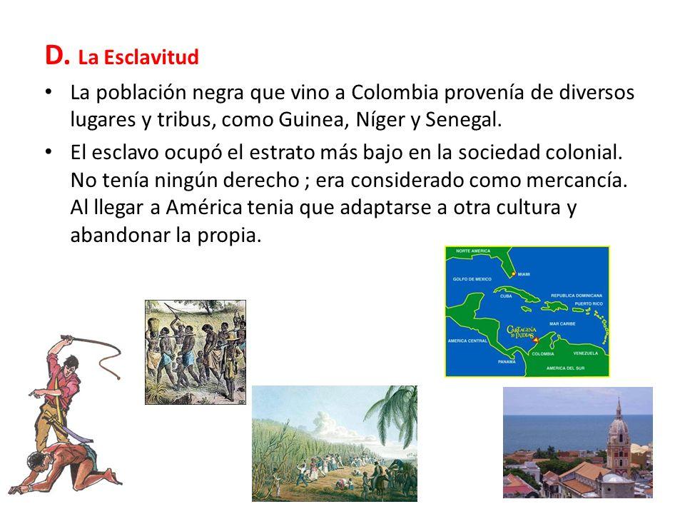 D. La Esclavitud La población negra que vino a Colombia provenía de diversos lugares y tribus, como Guinea, Níger y Senegal. El esclavo ocupó el estra