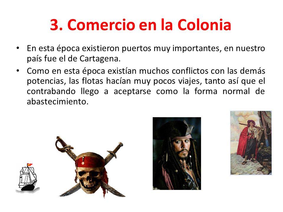 3. Comercio en la Colonia En esta época existieron puertos muy importantes, en nuestro país fue el de Cartagena. Como en esta época existían muchos co