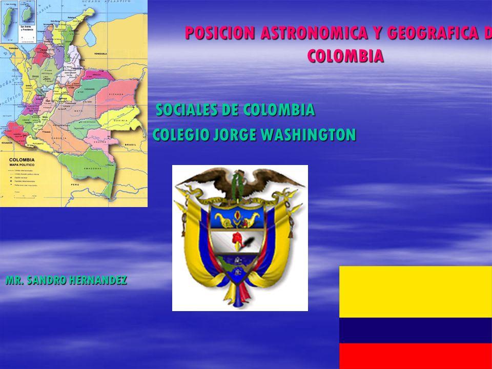 POSICION ASTRONOMICA Y GEOGRAFICA DE COLOMBIA SOCIALES DE COLOMBIA SOCIALES DE COLOMBIA COLEGIO JORGE WASHINGTON MR. SANDRO HERNANDEZ