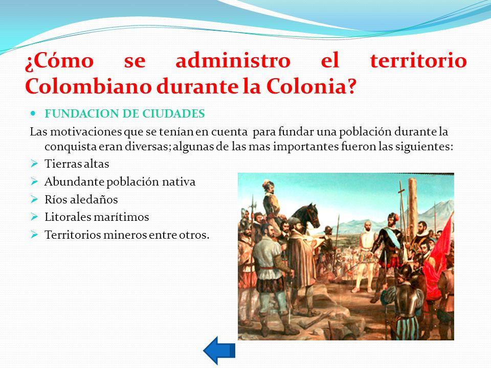 ¿Cómo se administro el territorio Colombiano durante la Colonia? FUNDACION DE CIUDADES Las motivaciones que se tenían en cuenta para fundar una poblac