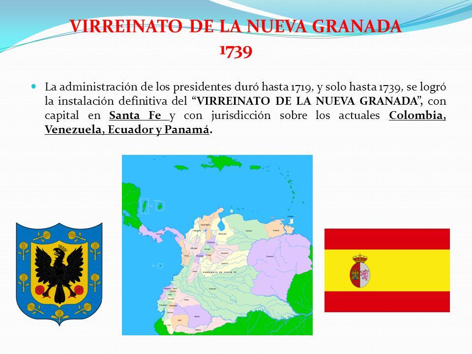 VIRREINATO DE LA NUEVA GRANADA 1739 La administración de los presidentes duró hasta 1719, y solo hasta 1739, se logró la instalación definitiva del VI
