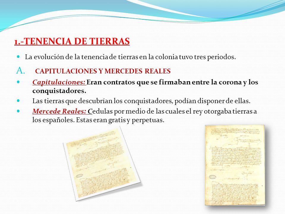 1.-TENENCIA DE TIERRAS La evolución de la tenencia de tierras en la colonia tuvo tres periodos. A. CAPITULACIONES Y MERCEDES REALES Capitulaciones: Er