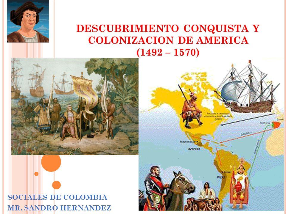 DESCUBRIMIENTO CONQUISTA Y COLONIZACION DE AMERICA (1492 – 1570) SOCIALES DE COLOMBIA MR.
