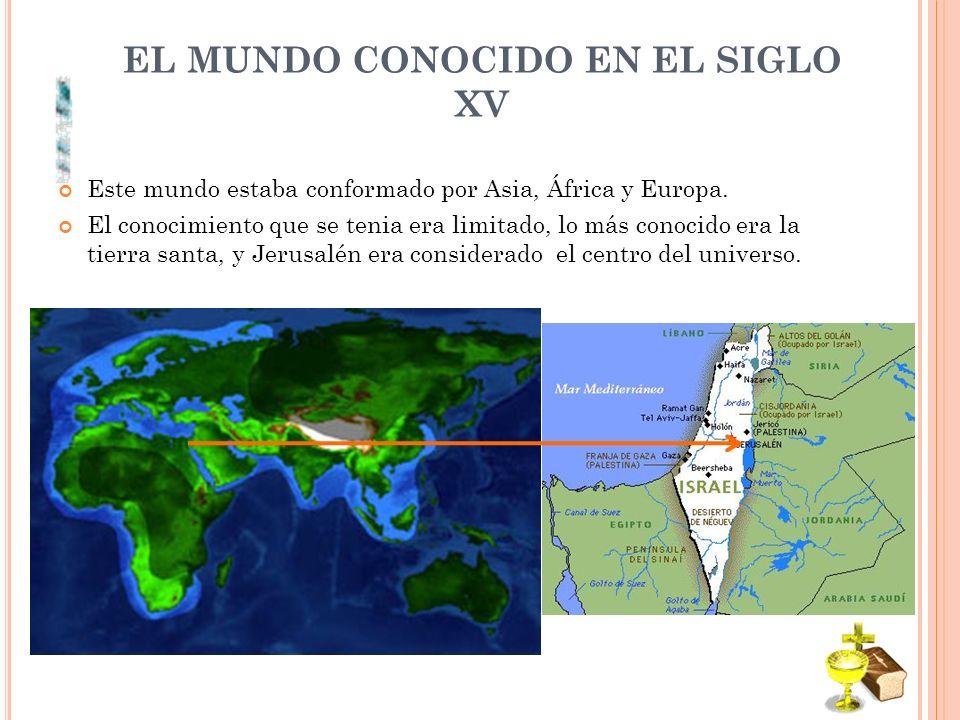 EL MUNDO CONOCIDO EN EL SIGLO XV Este mundo estaba conformado por Asia, África y Europa.
