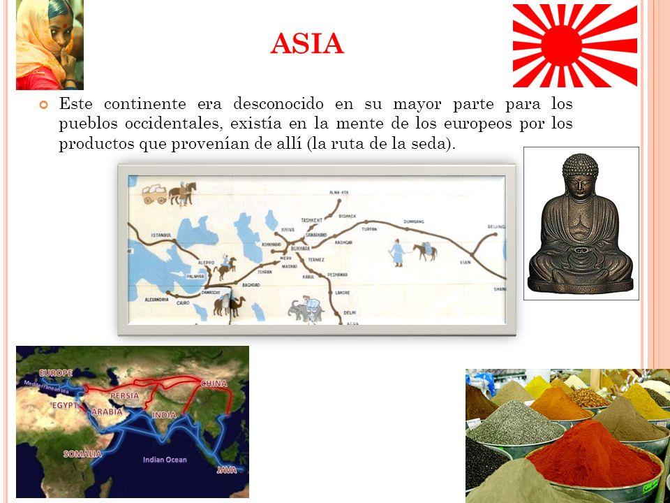 ASIA Este continente era desconocido en su mayor parte para los pueblos occidentales, existía en la mente de los europeos por los productos que provenían de allí (la ruta de la seda).