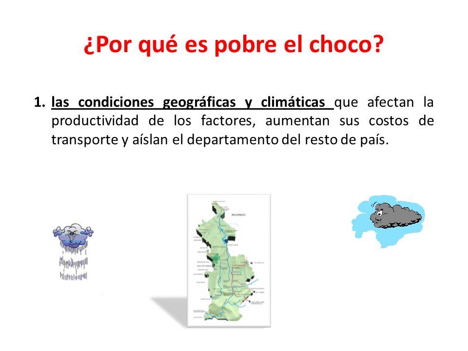 ¿Por qué es pobre el choco? 1.las condiciones geográficas y climáticas que afectan la productividad de los factores, aumentan sus costos de transporte