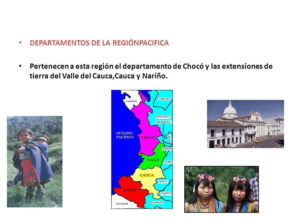 DEPARTAMENTOS DE LA REGIÓNPACIFICA Pertenecen a esta región el departamento de Chocó y las extensiones de tierra del Valle del Cauca,Cauca y Nariño.