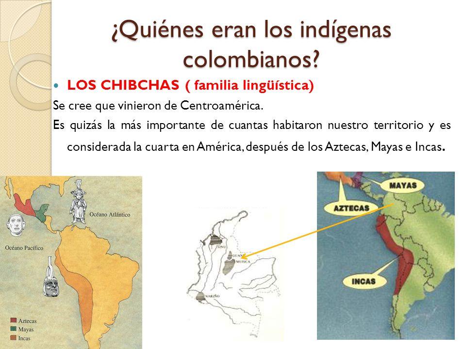 LOS CHIBCHAS Inicialmente se ubicaron en zonas de la costa norte pero al ser desplazados por los caribes buscaron refugio en las zonas montañosas de Santander, Boyacá, Cundinamarca y Nariño.