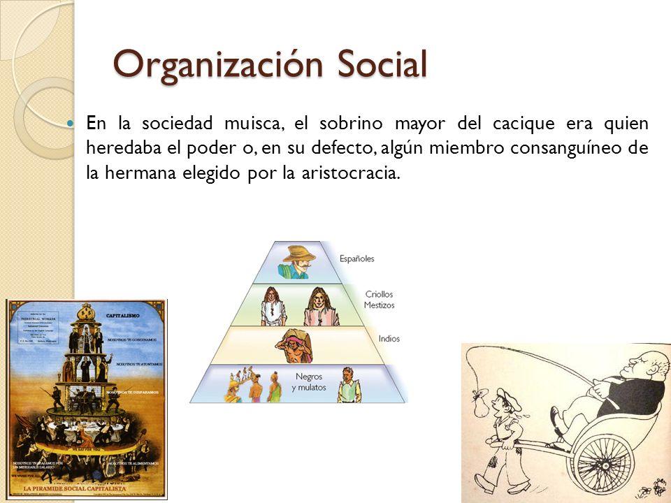 Organización Social En la sociedad muisca, el sobrino mayor del cacique era quien heredaba el poder o, en su defecto, algún miembro consanguíneo de la