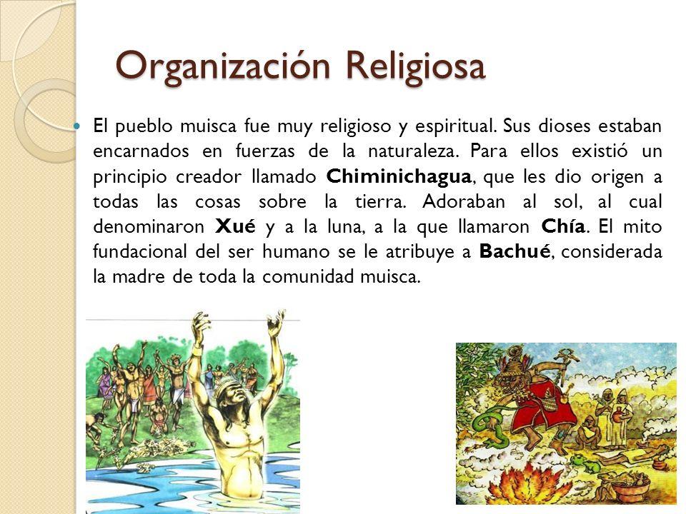 Organización Religiosa El pueblo muisca fue muy religioso y espiritual. Sus dioses estaban encarnados en fuerzas de la naturaleza. Para ellos existió
