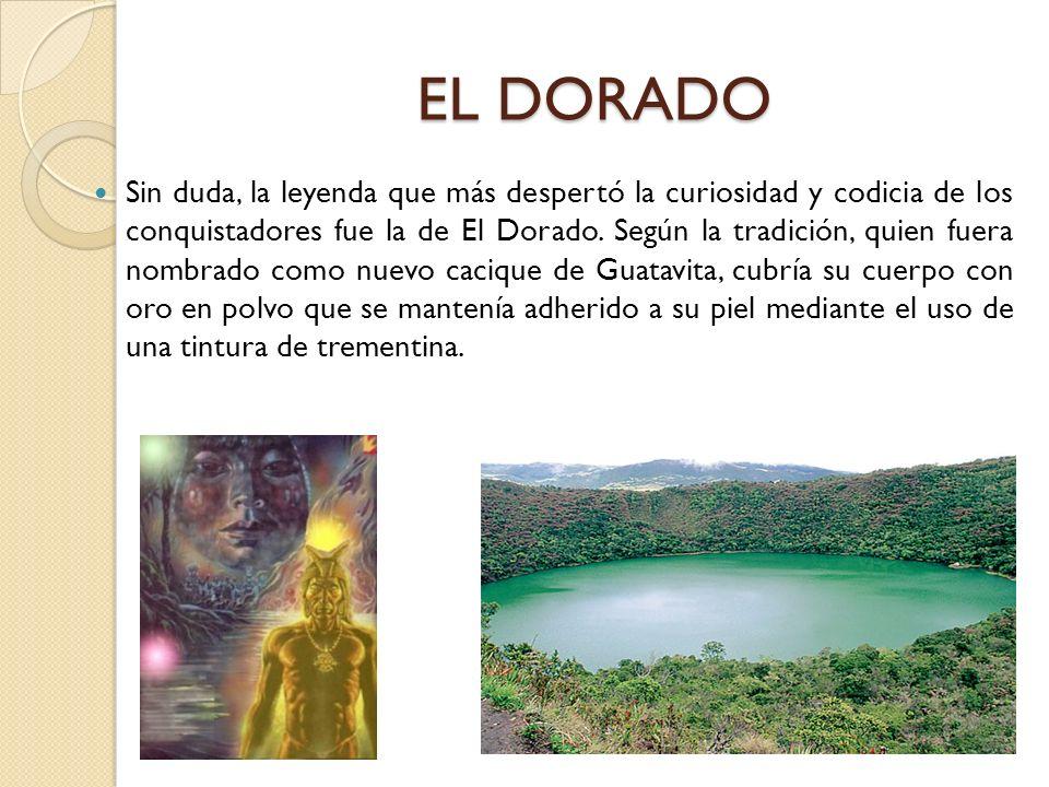 EL DORADO Sin duda, la leyenda que más despertó la curiosidad y codicia de los conquistadores fue la de El Dorado. Según la tradición, quien fuera nom