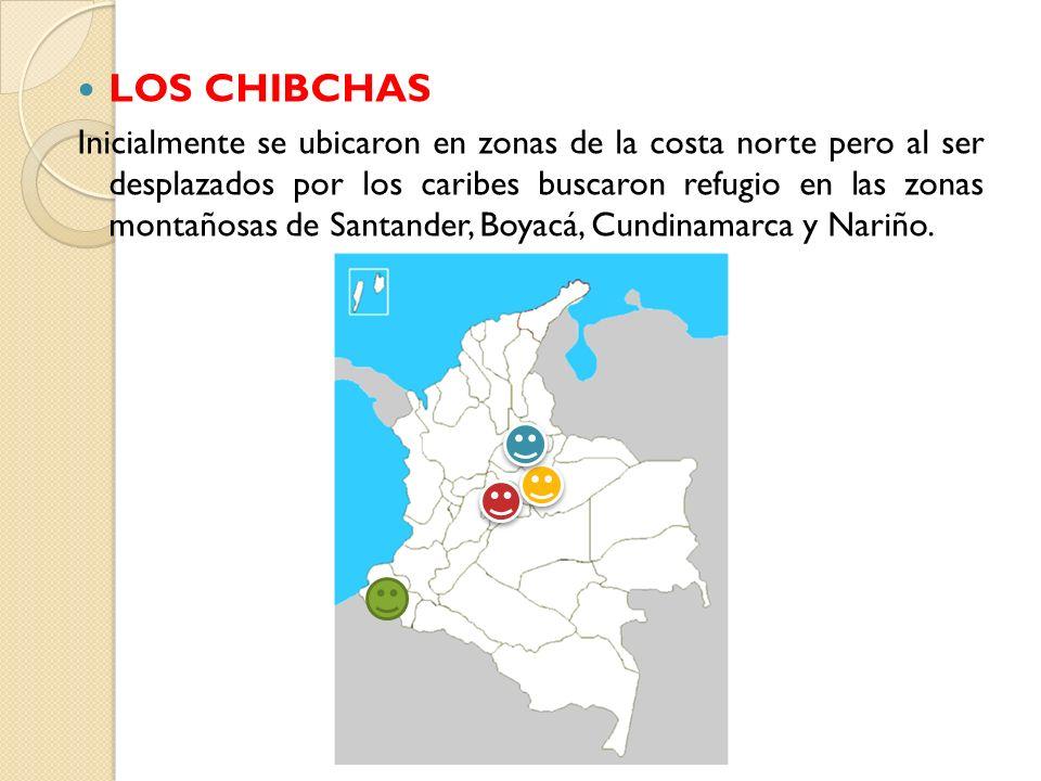 LOS CHIBCHAS Inicialmente se ubicaron en zonas de la costa norte pero al ser desplazados por los caribes buscaron refugio en las zonas montañosas de S