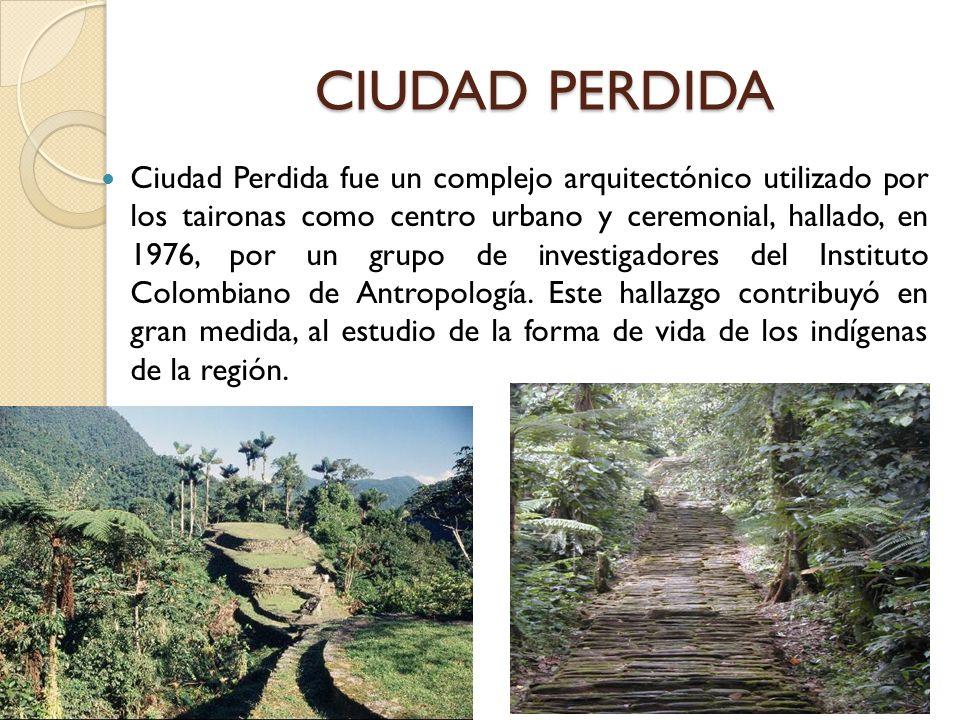 CIUDAD PERDIDA Ciudad Perdida fue un complejo arquitectónico utilizado por los taironas como centro urbano y ceremonial, hallado, en 1976, por un grup