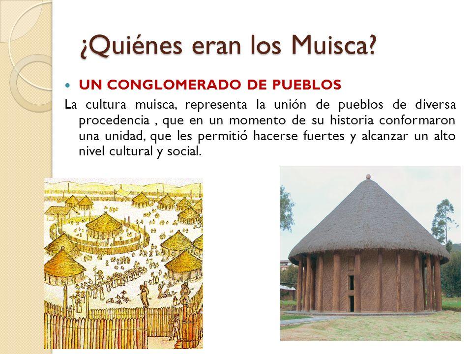¿Quiénes eran los Muisca? UN CONGLOMERADO DE PUEBLOS La cultura muisca, representa la unión de pueblos de diversa procedencia, que en un momento de su