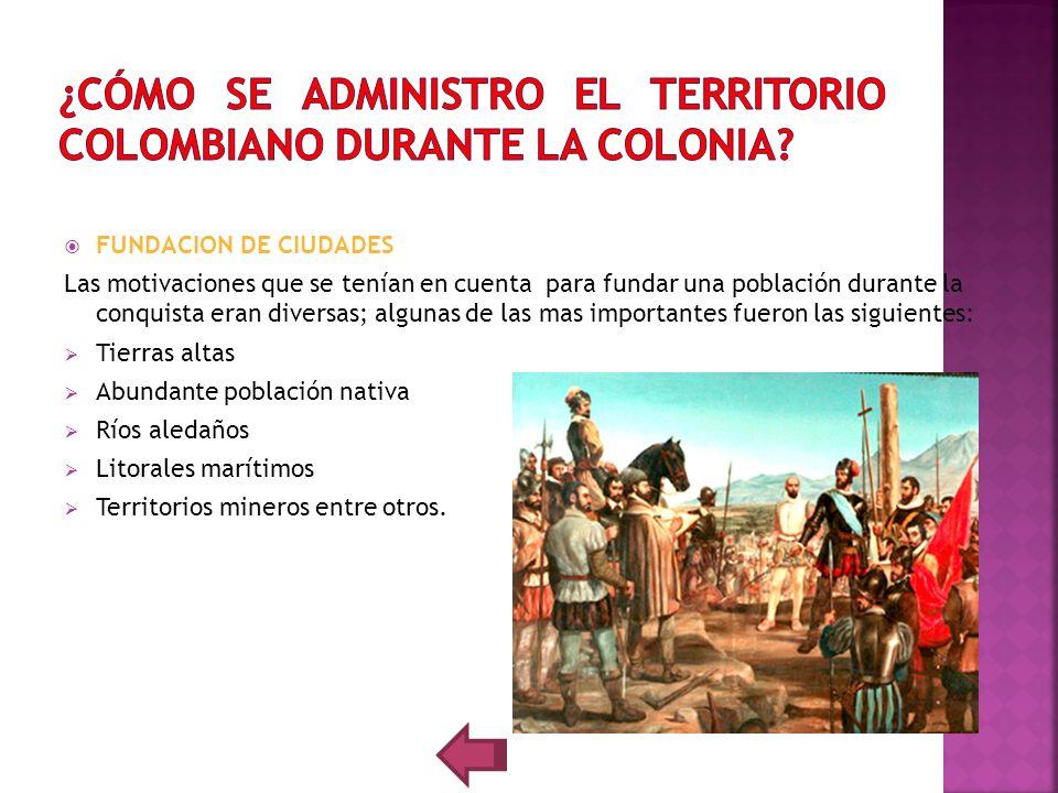 FUNDACION DE CIUDADES Las motivaciones que se tenían en cuenta para fundar una población durante la conquista eran diversas; algunas de las mas import