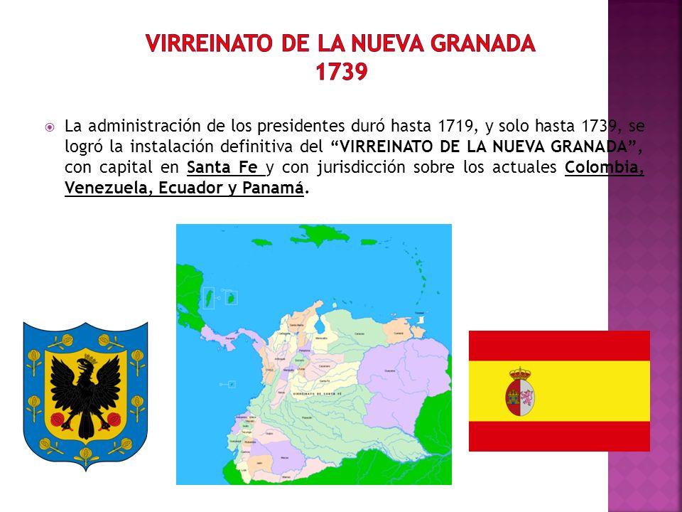 La administración de los presidentes duró hasta 1719, y solo hasta 1739, se logró la instalación definitiva del VIRREINATO DE LA NUEVA GRANADA, con ca