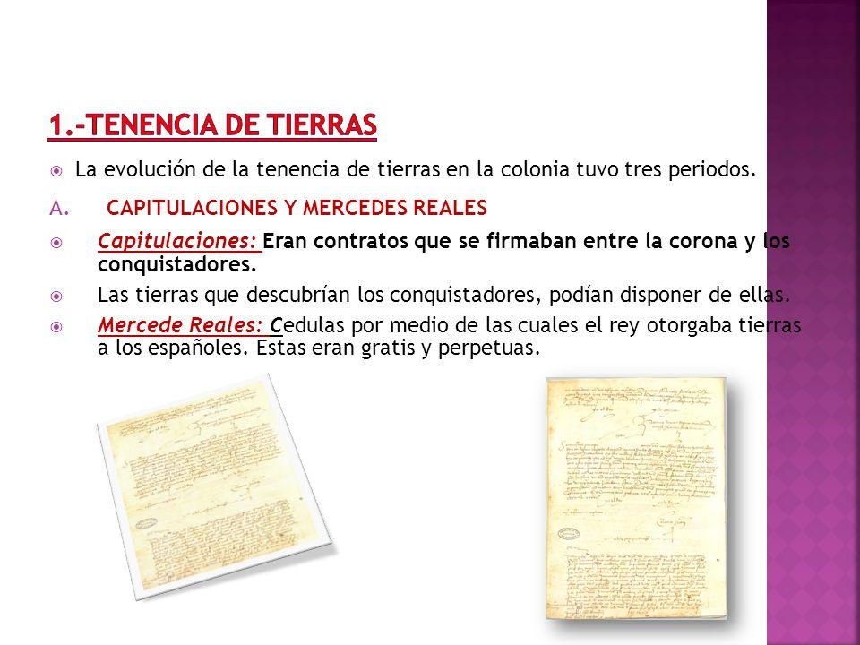 La evolución de la tenencia de tierras en la colonia tuvo tres periodos. A. CAPITULACIONES Y MERCEDES REALES Capitulaciones: Eran contratos que se fir