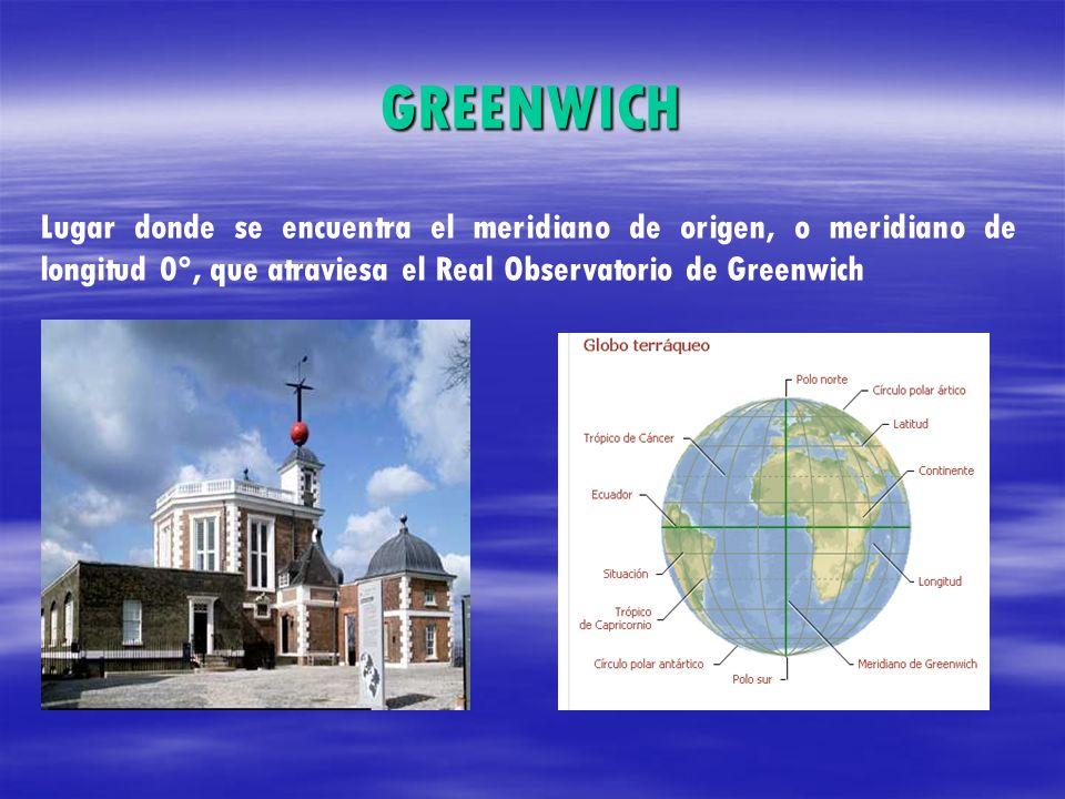 GREENWICH Lugar donde se encuentra el meridiano de origen, o meridiano de longitud 0°, que atraviesa el Real Observatorio de Greenwich