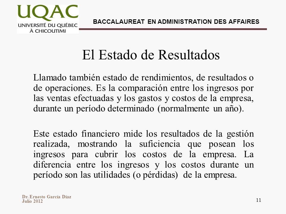 Dr. Ernesto García Díaz Julio 2012 BACCALAUREAT EN ADMINISTRATION DES AFFAIRES 11 El Estado de Resultados Llamado también estado de rendimientos, de r