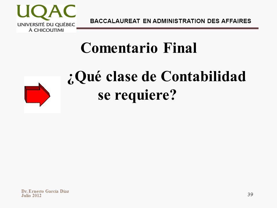 Dr. Ernesto García Díaz Julio 2012 BACCALAUREAT EN ADMINISTRATION DES AFFAIRES 39 Comentario Final ¿Qué clase de Contabilidad se requiere?