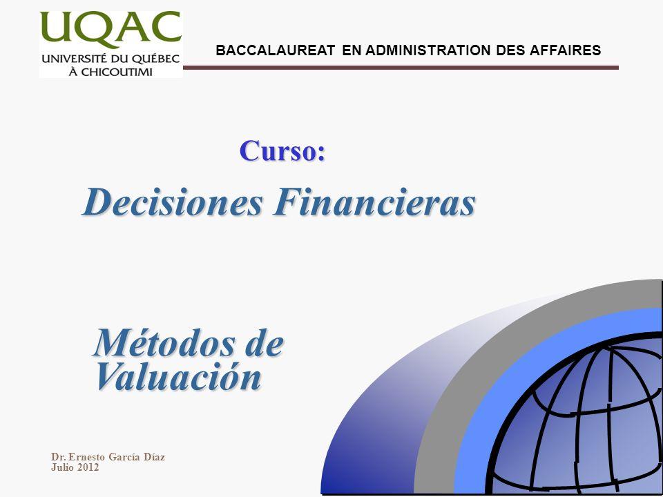 Dr. Ernesto García Díaz Julio 2012 BACCALAUREAT EN ADMINISTRATION DES AFFAIRES Decisiones Financieras Curso: Métodos de Valuación