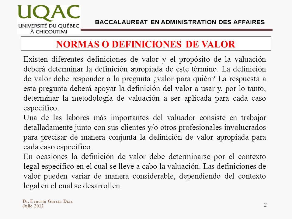 Dr. Ernesto García Díaz Julio 2012 BACCALAUREAT EN ADMINISTRATION DES AFFAIRES 2 NORMAS O DEFINICIONES DE VALOR Existen diferentes definiciones de val