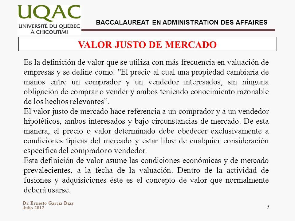 Dr. Ernesto García Díaz Julio 2012 BACCALAUREAT EN ADMINISTRATION DES AFFAIRES 3 VALOR JUSTO DE MERCADO Es la definición de valor que se utiliza con m
