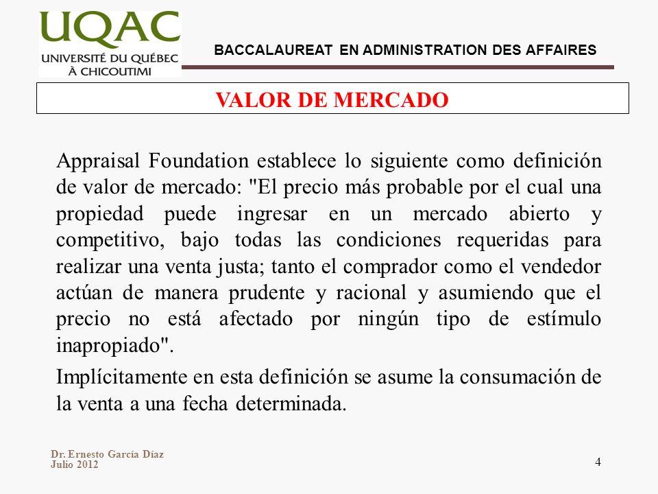 Dr. Ernesto García Díaz Julio 2012 BACCALAUREAT EN ADMINISTRATION DES AFFAIRES 4 VALOR DE MERCADO Appraisal Foundation establece lo siguiente como def