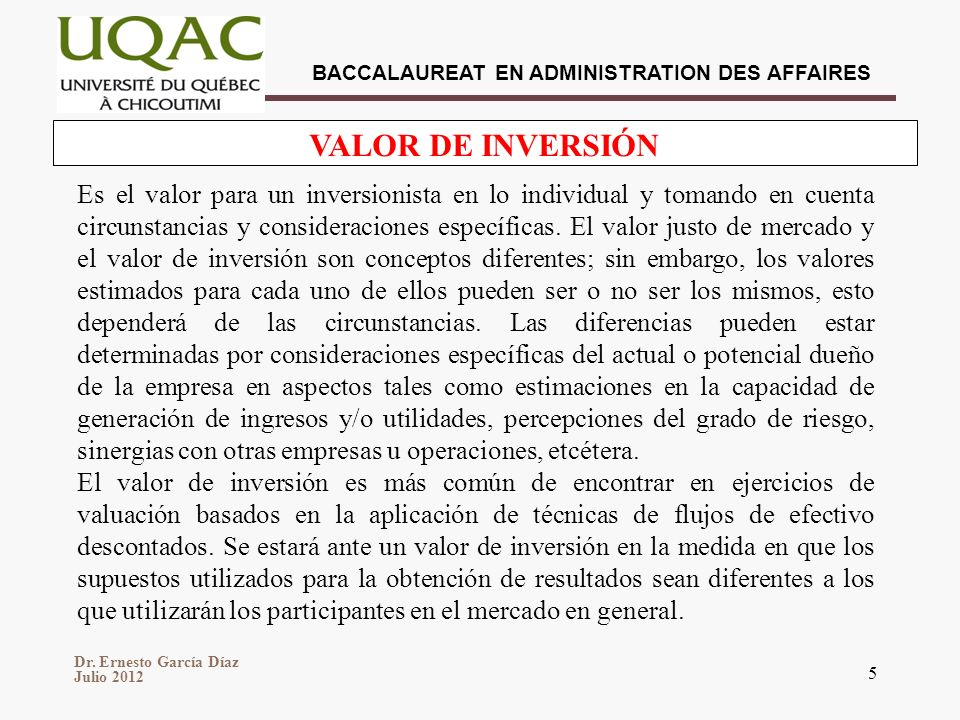 Dr. Ernesto García Díaz Julio 2012 BACCALAUREAT EN ADMINISTRATION DES AFFAIRES 5 VALOR DE INVERSIÓN Es el valor para un inversionista en lo individual