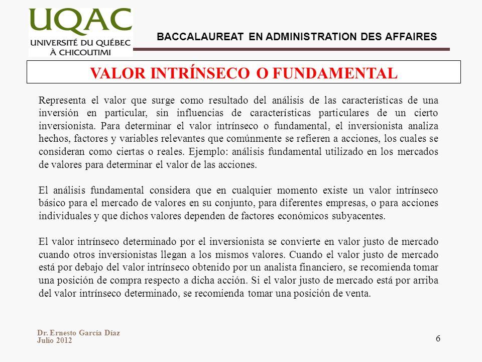 Dr. Ernesto García Díaz Julio 2012 BACCALAUREAT EN ADMINISTRATION DES AFFAIRES 6 VALOR INTRÍNSECO O FUNDAMENTAL Representa el valor que surge como res