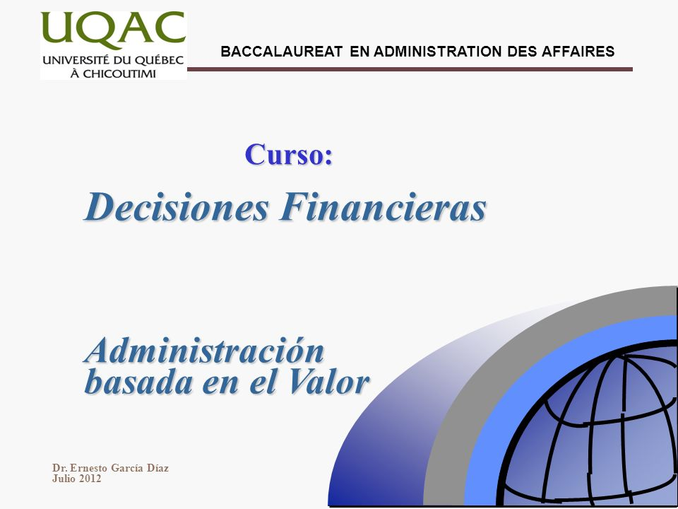 BACCALAUREAT EN ADMINISTRATION DES AFFAIRES Dr. Ernesto García Díaz Julio 2012 Decisiones Financieras Curso: Administración basada en el Valor