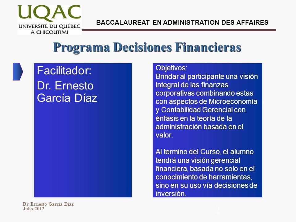 BACCALAUREAT EN ADMINISTRATION DES AFFAIRES Dr. Ernesto García Díaz Julio 2012 2 Programa Decisiones Financieras Facilitador: Dr. Ernesto García Díaz