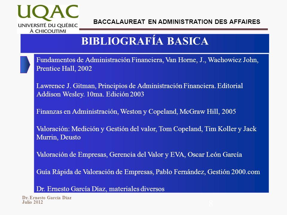BACCALAUREAT EN ADMINISTRATION DES AFFAIRES Dr. Ernesto García Díaz Julio 2012 8 BIBLIOGRAFÍA BASICA Fundamentos de Administración Financiera, Van Hor