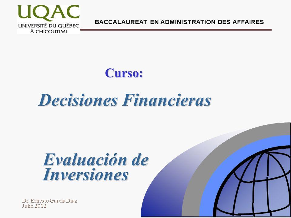 Dr. Ernesto García Díaz Julio 2012 BACCALAUREAT EN ADMINISTRATION DES AFFAIRES Decisiones Financieras Curso: Evaluación de Inversiones
