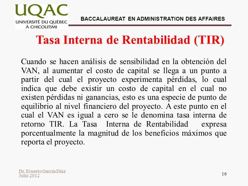 Dr. Ernesto García Díaz Julio 2012 BACCALAUREAT EN ADMINISTRATION DES AFFAIRES 16 Tasa Interna de Rentabilidad (TIR) Cuando se hacen análisis de sensi
