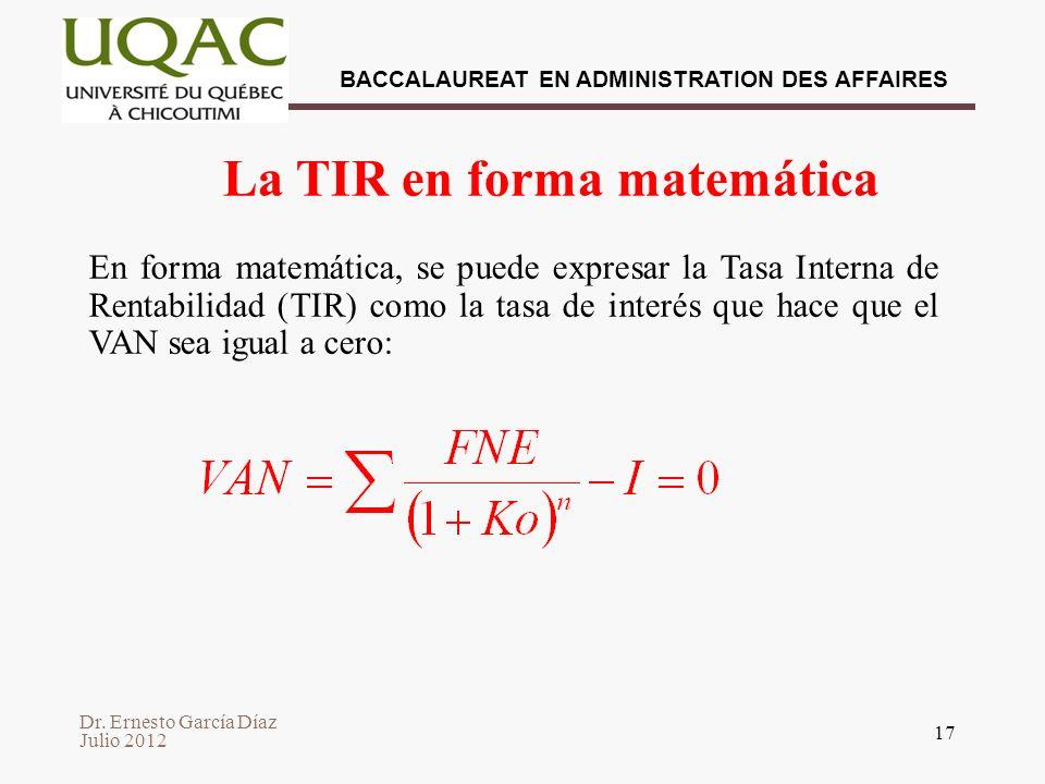 Dr. Ernesto García Díaz Julio 2012 BACCALAUREAT EN ADMINISTRATION DES AFFAIRES 17 La TIR en forma matemática En forma matemática, se puede expresar la