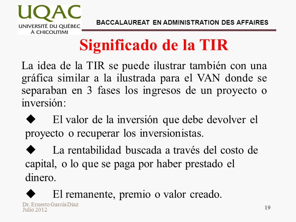 Dr. Ernesto García Díaz Julio 2012 BACCALAUREAT EN ADMINISTRATION DES AFFAIRES 19 Significado de la TIR La idea de la TIR se puede ilustrar también co