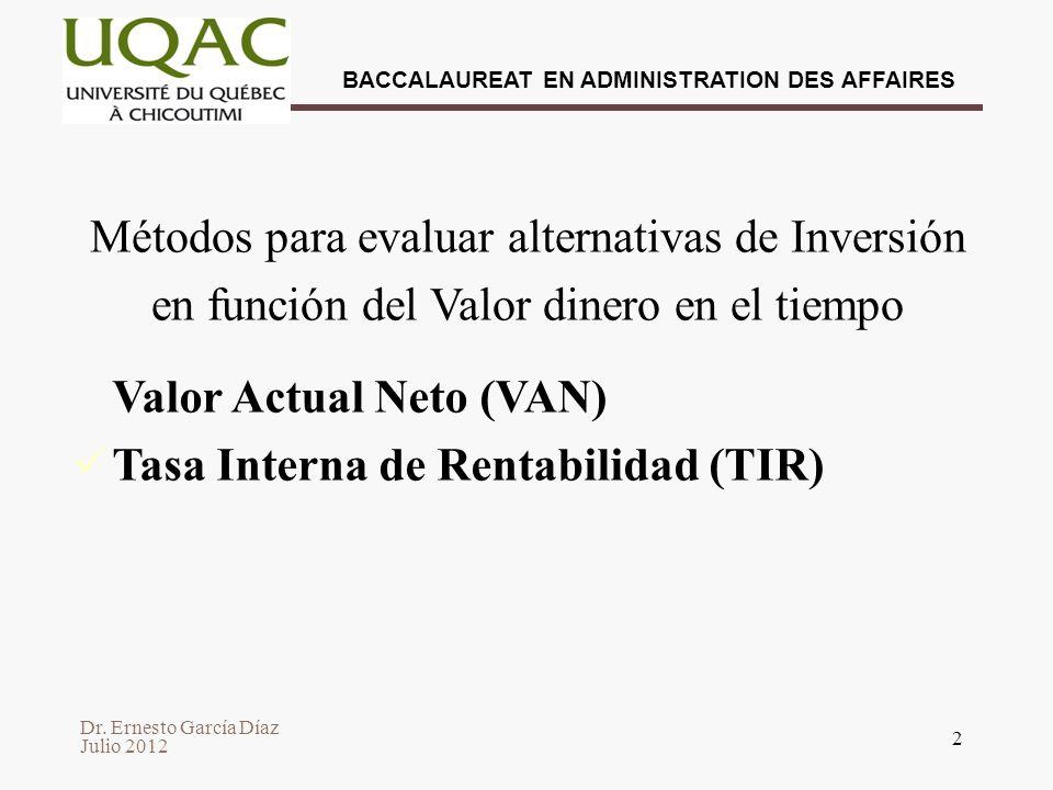 Dr. Ernesto García Díaz Julio 2012 BACCALAUREAT EN ADMINISTRATION DES AFFAIRES 2 Métodos para evaluar alternativas de Inversión en función del Valor d