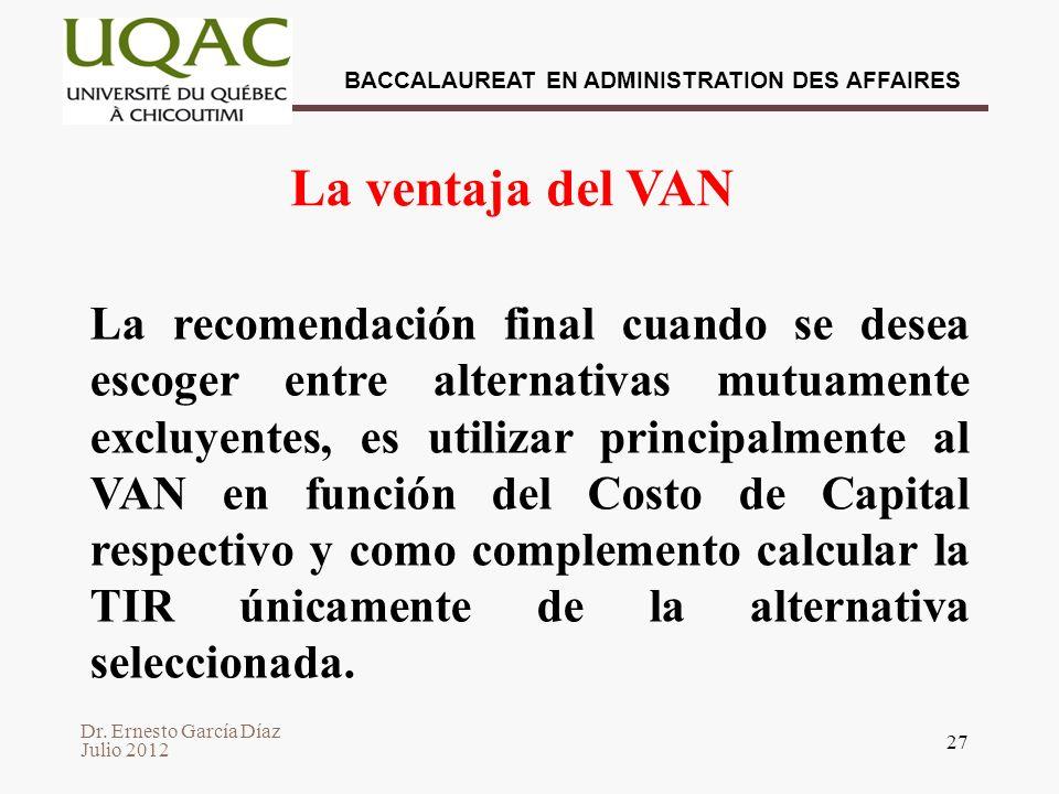 Dr. Ernesto García Díaz Julio 2012 BACCALAUREAT EN ADMINISTRATION DES AFFAIRES 27 La ventaja del VAN La recomendación final cuando se desea escoger en