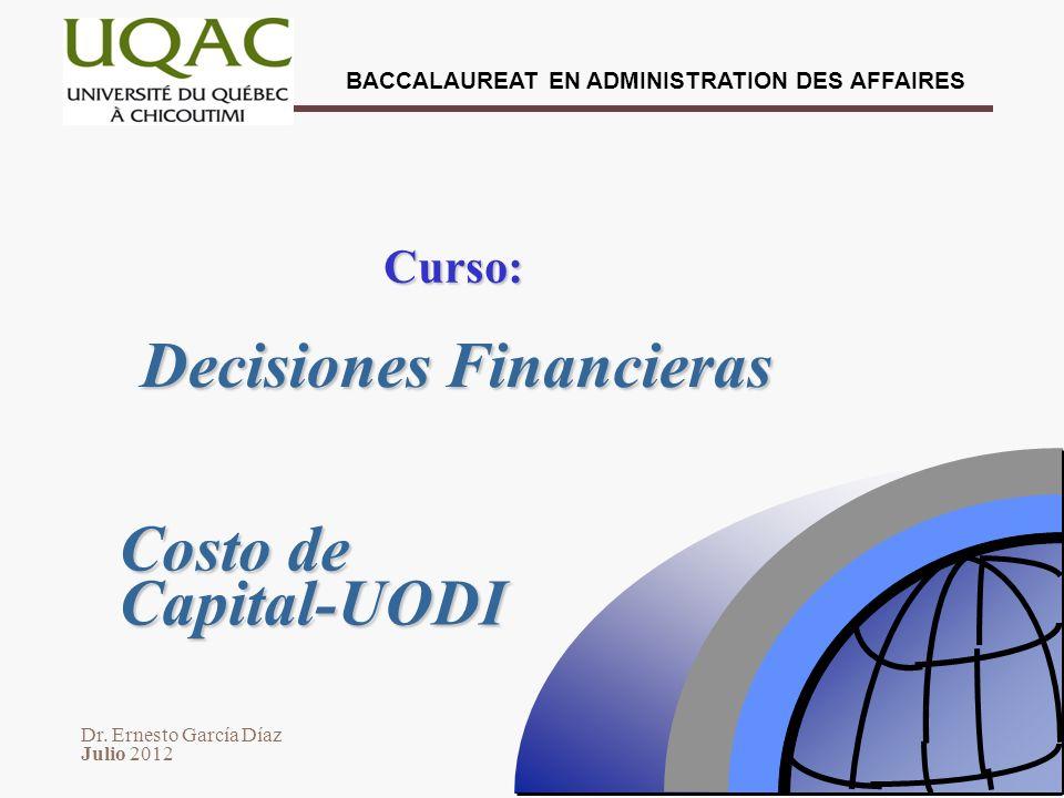 Dr. Ernesto García Díaz Julio 2012 BACCALAUREAT EN ADMINISTRATION DES AFFAIRES Decisiones Financieras Curso: Costo de Capital-UODI