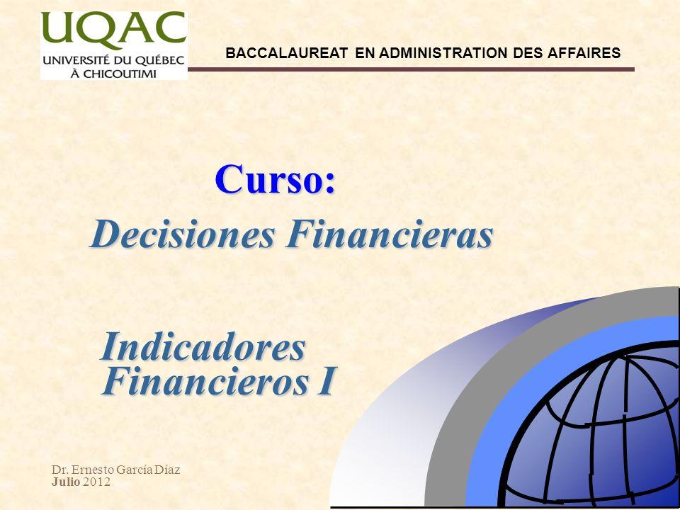 Dr. Ernesto García Díaz Julio 2012 BACCALAUREAT EN ADMINISTRATION DES AFFAIRES Decisiones Financieras Curso: Indicadores Financieros I