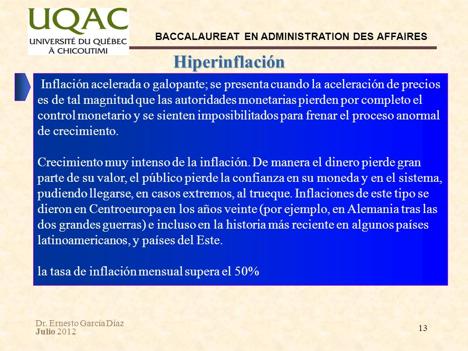 Dr. Ernesto García Díaz Julio 2012 BACCALAUREAT EN ADMINISTRATION DES AFFAIRES 13 Hiperinflación Inflación acelerada o galopante; se presenta cuando l