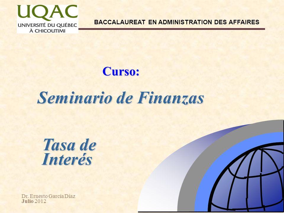Dr. Ernesto García Díaz Julio 2012 BACCALAUREAT EN ADMINISTRATION DES AFFAIRES Seminario de Finanzas Curso: Tasa de Interés