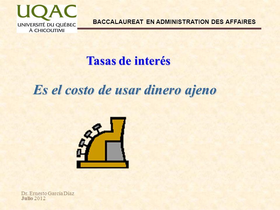 Dr. Ernesto García Díaz Julio 2012 BACCALAUREAT EN ADMINISTRATION DES AFFAIRES Tasas de interés Es el costo de usar dinero ajeno