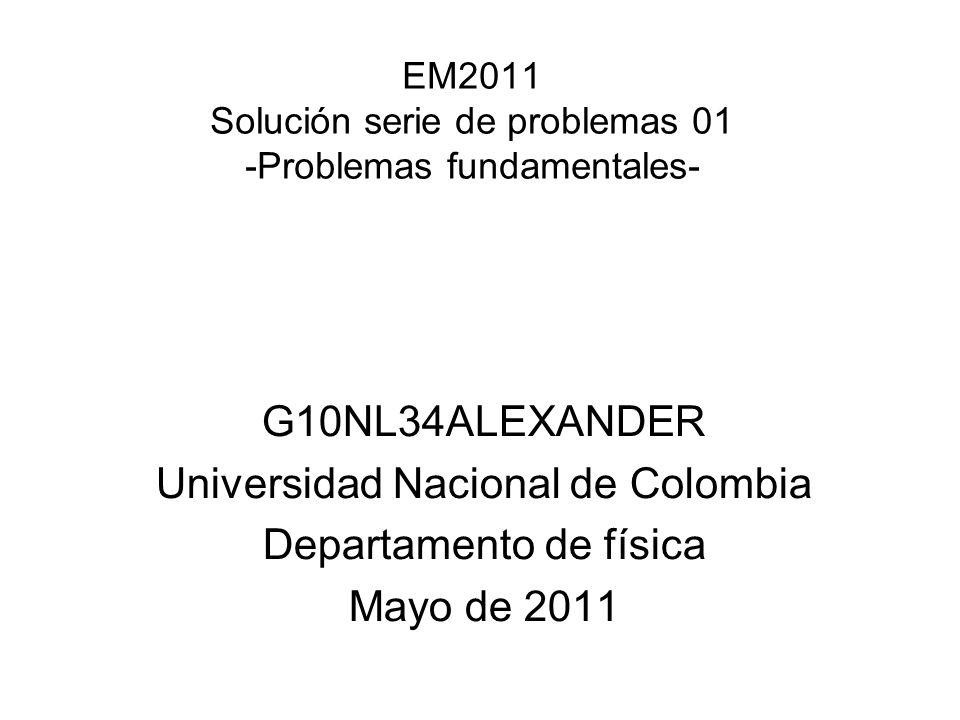 EM2011 Solución serie de problemas 01 -Problemas fundamentales- G10NL34ALEXANDER Universidad Nacional de Colombia Departamento de física Mayo de 2011