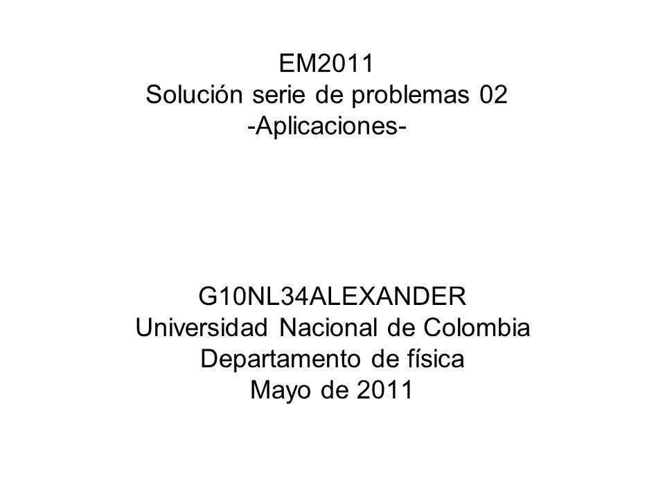EM2011 Solución serie de problemas 02 -Aplicaciones- G10NL34ALEXANDER Universidad Nacional de Colombia Departamento de física Mayo de 2011